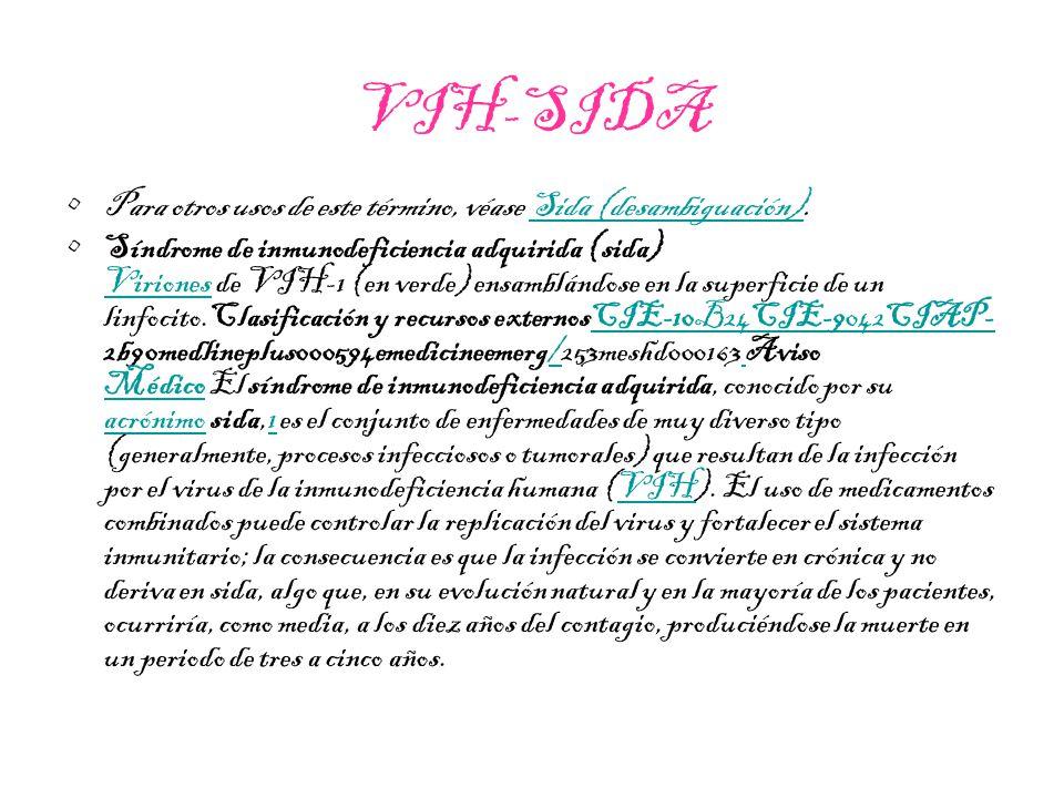 VIH-SIDA Para otros usos de este término, véase Sida (desambiguación).Sida (desambiguación) Síndrome de inmunodeficiencia adquirida (sida) Viriones de VIH-1 (en verde) ensamblándose en la superficie de un linfocito.Clasificación y recursos externosCIE-10B24CIE-9042CIAP- 2b90medlineplus000594emedicineemerg/253meshd000163 Aviso Médico El síndrome de inmunodeficiencia adquirida, conocido por su acrónimo sida,1 es el conjunto de enfermedades de muy diverso tipo (generalmente, procesos infecciosos o tumorales) que resultan de la infección por el virus de la inmunodeficiencia humana (VIH).
