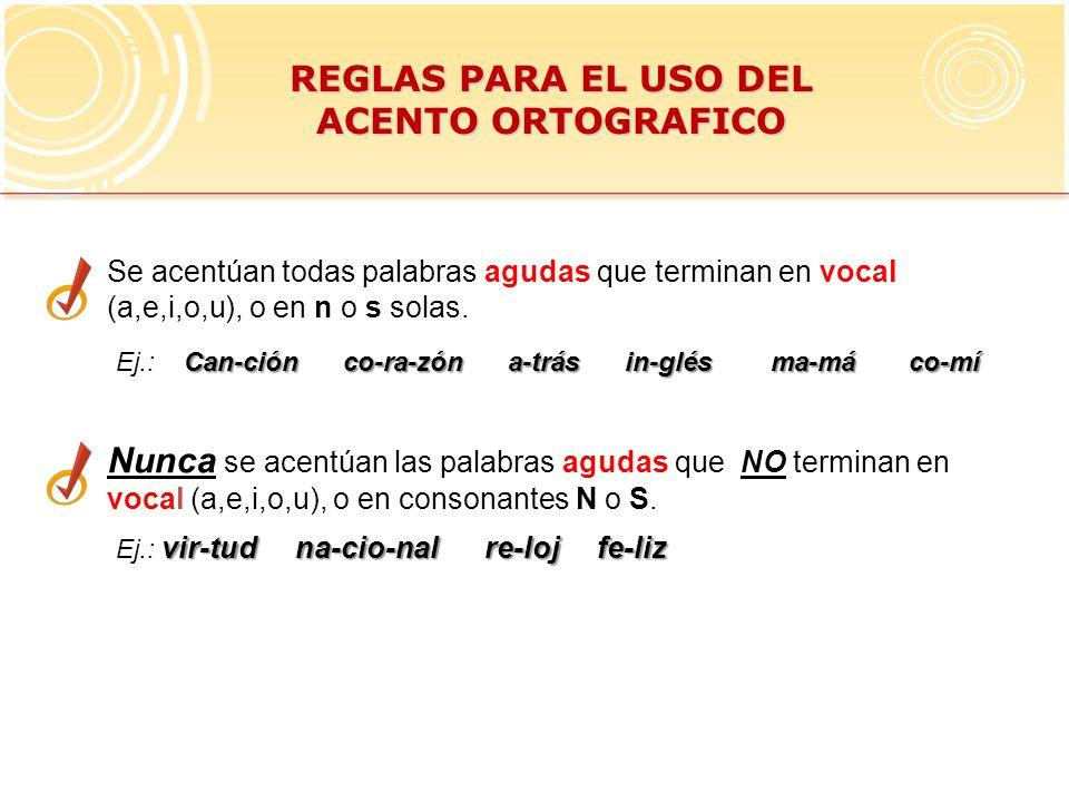 REGLAS PARA EL USO DEL ACENTO ORTOGRAFICO Se acentúan todas palabras agudas que terminan en vocal (a,e,i,o,u), o en n o s solas.