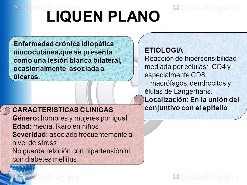 LIQUEN PLANO Enfermedad crónica idiopática mucocutánea,que se presenta como una lesión blanca bilateral, ocasionalmente asociada a úlceras.