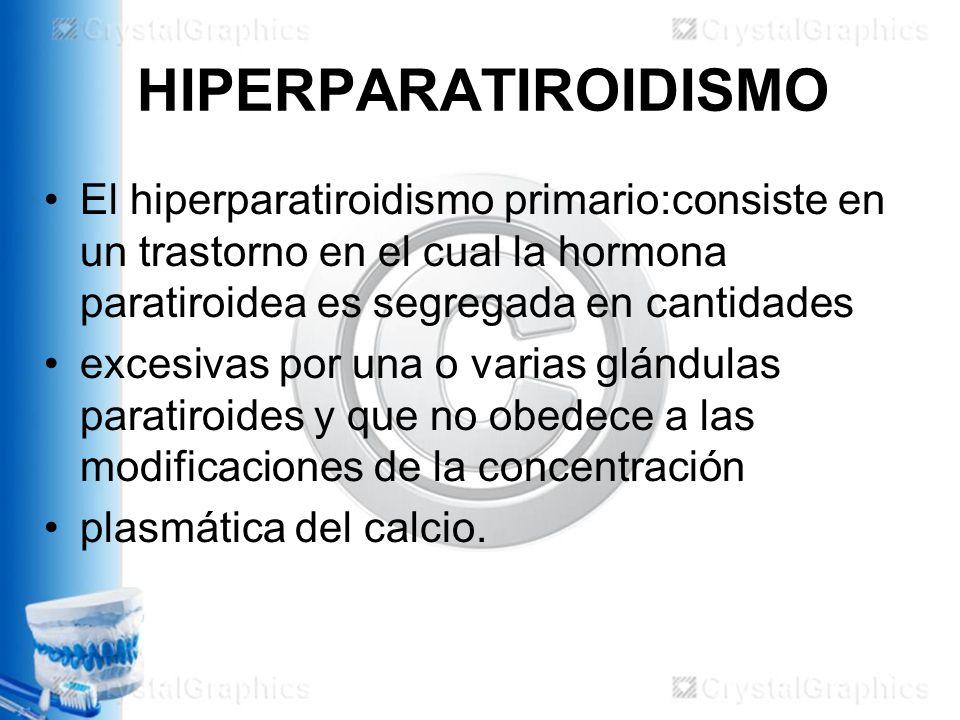 HIPERPARATIROIDISMO El hiperparatiroidismo primario:consiste en un trastorno en el cual la hormona paratiroidea es segregada en cantidades excesivas por una o varias glándulas paratiroides y que no obedece a las modificaciones de la concentración plasmática del calcio.