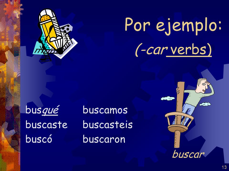 Common –car verbs pescar – to fish practicar – to practice sacar – to take out tocar – to play (an instrument) buscar – to look for Common –gar verbs entregar – to hand in, deliver jugar – to play (a game) llegar – to arrive pagar – to pay Common –zar verbs comenzar – to begin, start empezar – to begin, start almorzar – to have lunch