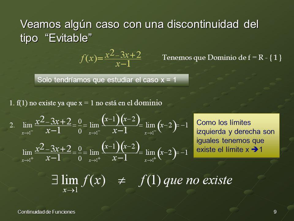 9Continuidad de Funciones Veamos algún caso con una discontinuidad del tipo Evitable Tenemos que Dominio de f = R - { 1 } Solo tendríamos que estudiar el caso x = 1 1.