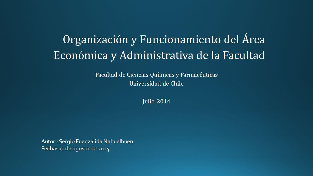 Organización y Funcionamiento del Área Económica y Administrativa de la Facultad Facultad de Ciencias Químicas y Farmacéuticas Universidad de Chile Julio_2014 Autor : Sergio Fuenzalida Nahuelhuen Fecha: 01 de agosto de 2014