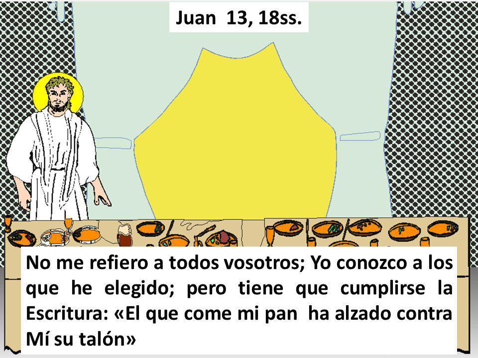 No me refiero a todos vosotros; Yo conozco a los que he elegido; pero tiene que cumplirse la Escritura: «El que come mi pan ha alzado contra Mí su tal