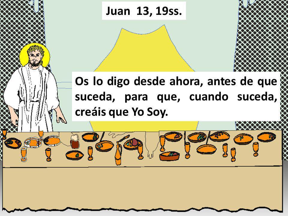Os lo digo desde ahora, antes de que suceda, para que, cuando suceda, creáis que Yo Soy. Juan 13, 19ss.