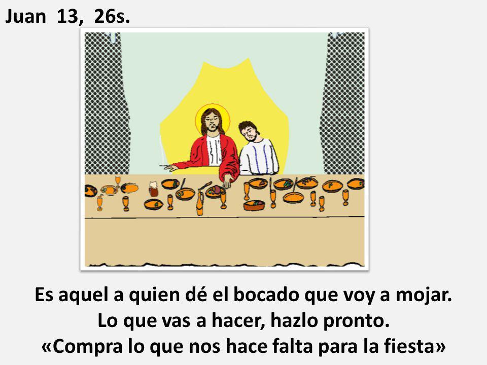 Es aquel a quien dé el bocado que voy a mojar. Lo que vas a hacer, hazlo pronto. «Compra lo que nos hace falta para la fiesta» Juan 13, 26s.