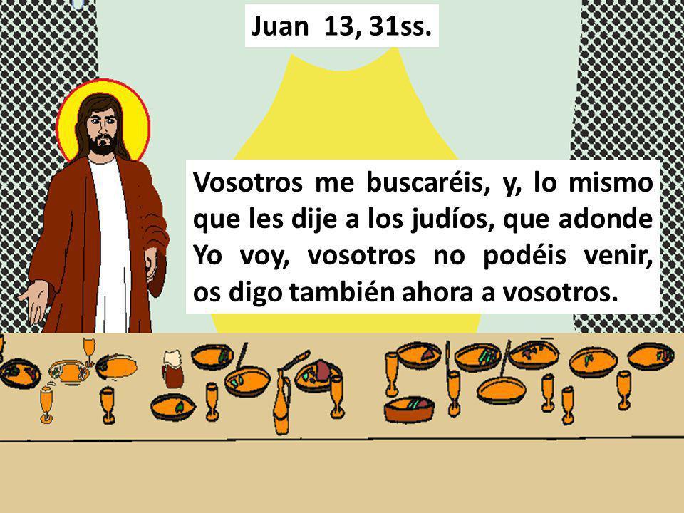 Vosotros me buscaréis, y, lo mismo que les dije a los judíos, que adonde Yo voy, vosotros no podéis venir, os digo también ahora a vosotros. Juan 13,