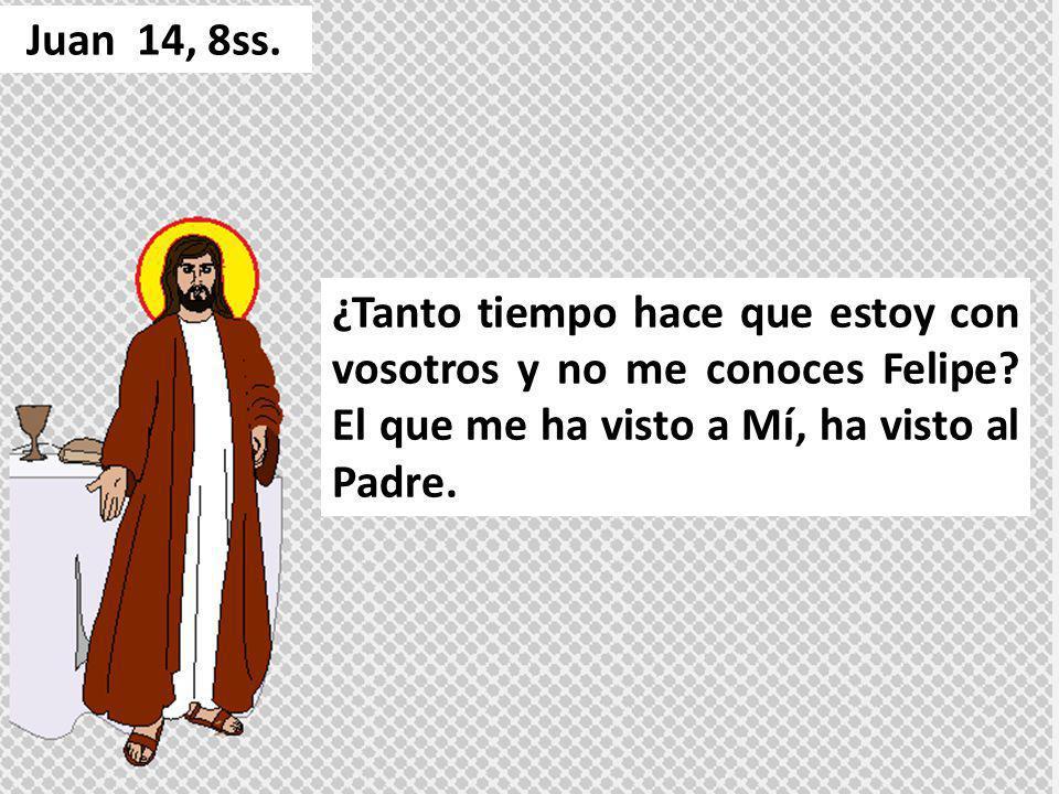 ¿Tanto tiempo hace que estoy con vosotros y no me conoces Felipe? El que me ha visto a Mí, ha visto al Padre. Juan 14, 8ss.
