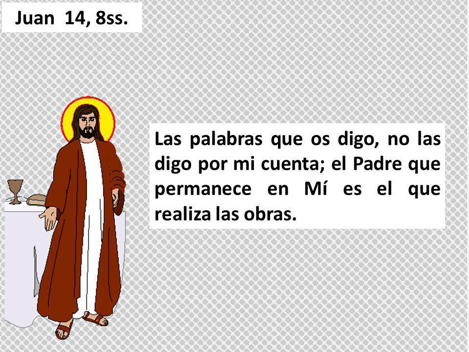 Las palabras que os digo, no las digo por mi cuenta; el Padre que permanece en Mí es el que realiza las obras. Juan 14, 8ss.