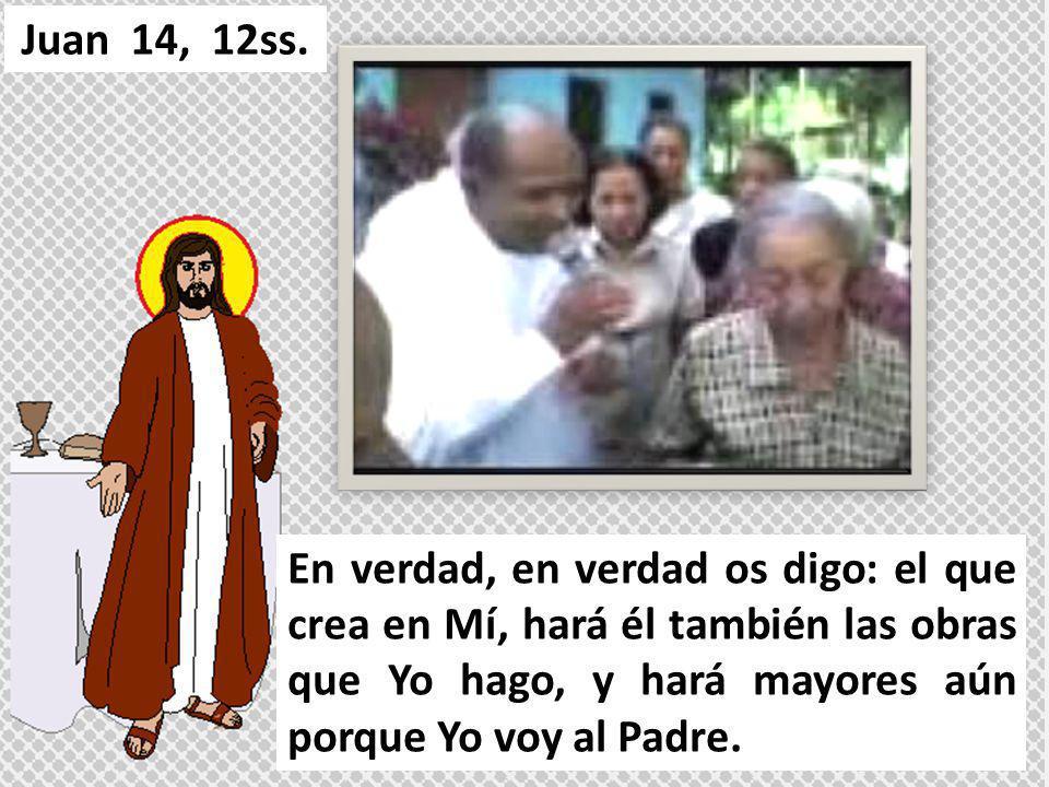 En verdad, en verdad os digo: el que crea en Mí, hará él también las obras que Yo hago, y hará mayores aún porque Yo voy al Padre. Juan 14, 12ss.
