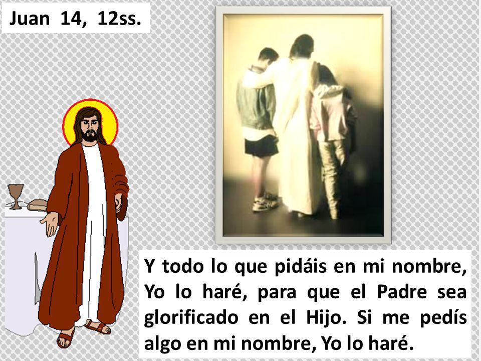 Y todo lo que pidáis en mi nombre, Yo lo haré, para que el Padre sea glorificado en el Hijo. Si me pedís algo en mi nombre, Yo lo haré. Juan 14, 12ss.