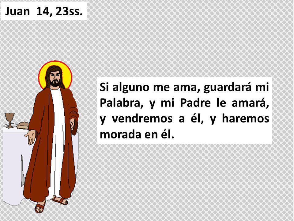 Si alguno me ama, guardará mi Palabra, y mi Padre le amará, y vendremos a él, y haremos morada en él. Juan 14, 23ss.