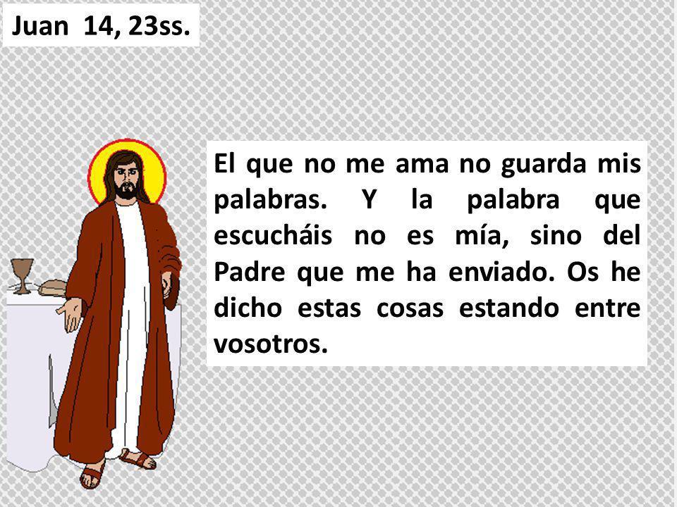 El que no me ama no guarda mis palabras. Y la palabra que escucháis no es mía, sino del Padre que me ha enviado. Os he dicho estas cosas estando entre