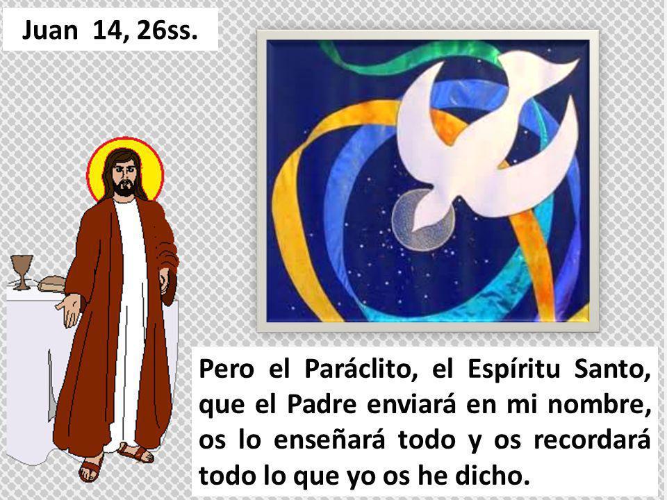Pero el Paráclito, el Espíritu Santo, que el Padre enviará en mi nombre, os lo enseñará todo y os recordará todo lo que yo os he dicho. Juan 14, 26ss.