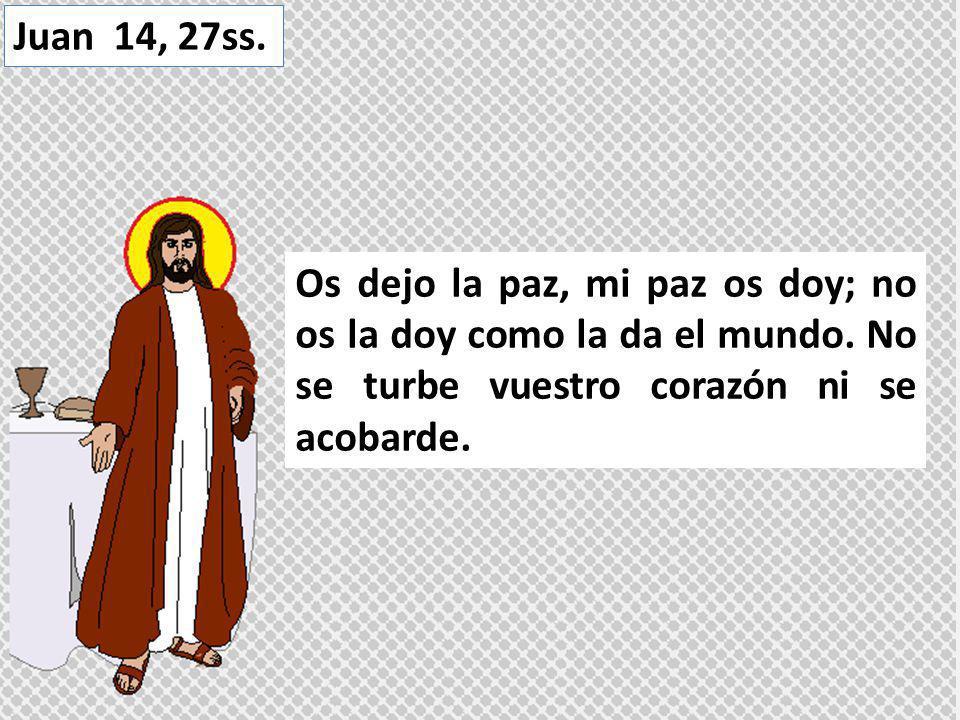 Os dejo la paz, mi paz os doy; no os la doy como la da el mundo. No se turbe vuestro corazón ni se acobarde. Juan 14, 27ss.
