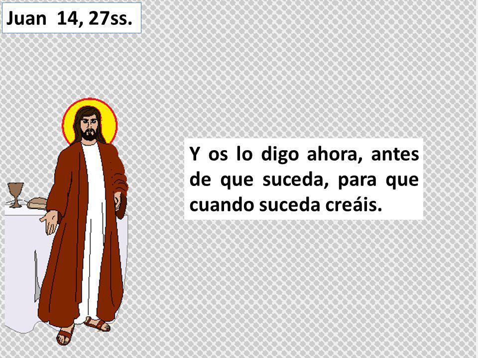Y os lo digo ahora, antes de que suceda, para que cuando suceda creáis. Juan 14, 27ss.