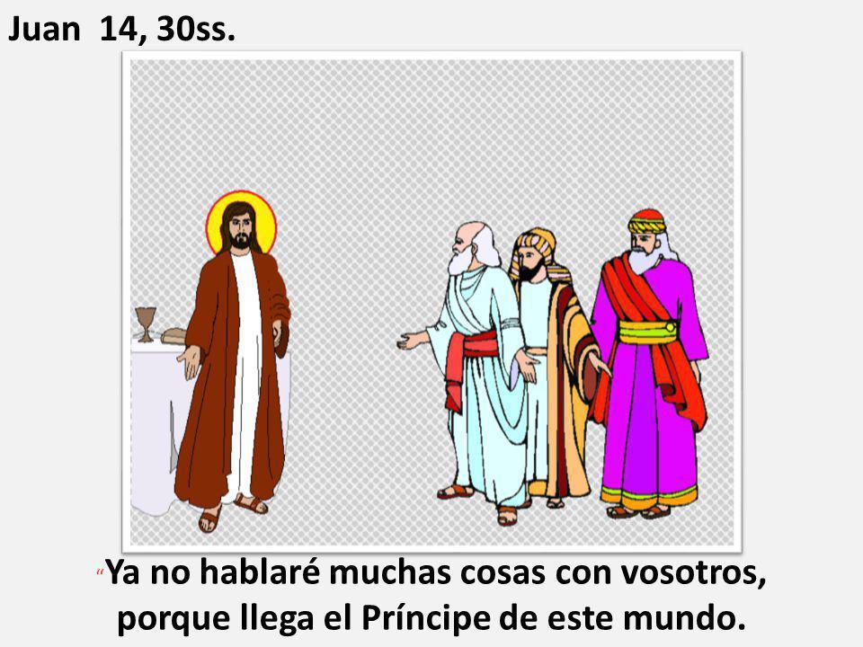 """"""" Ya no hablaré muchas cosas con vosotros, porque llega el Príncipe de este mundo. Juan 14, 30ss."""