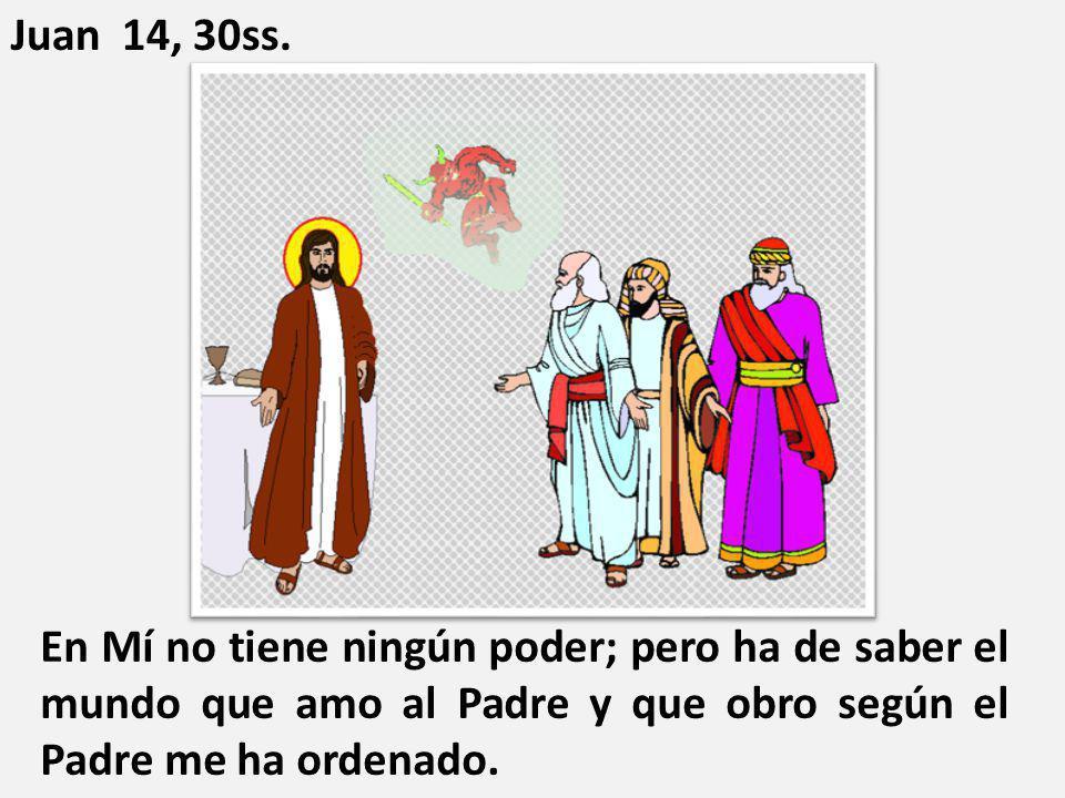 En Mí no tiene ningún poder; pero ha de saber el mundo que amo al Padre y que obro según el Padre me ha ordenado. Juan 14, 30ss.