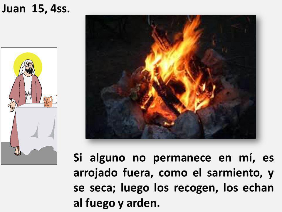 Si alguno no permanece en mí, es arrojado fuera, como el sarmiento, y se seca; luego los recogen, los echan al fuego y arden. Juan 15, 4ss.