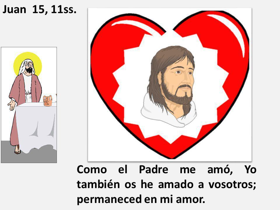 Como el Padre me amó, Yo también os he amado a vosotros; permaneced en mi amor. Juan 15, 11ss.
