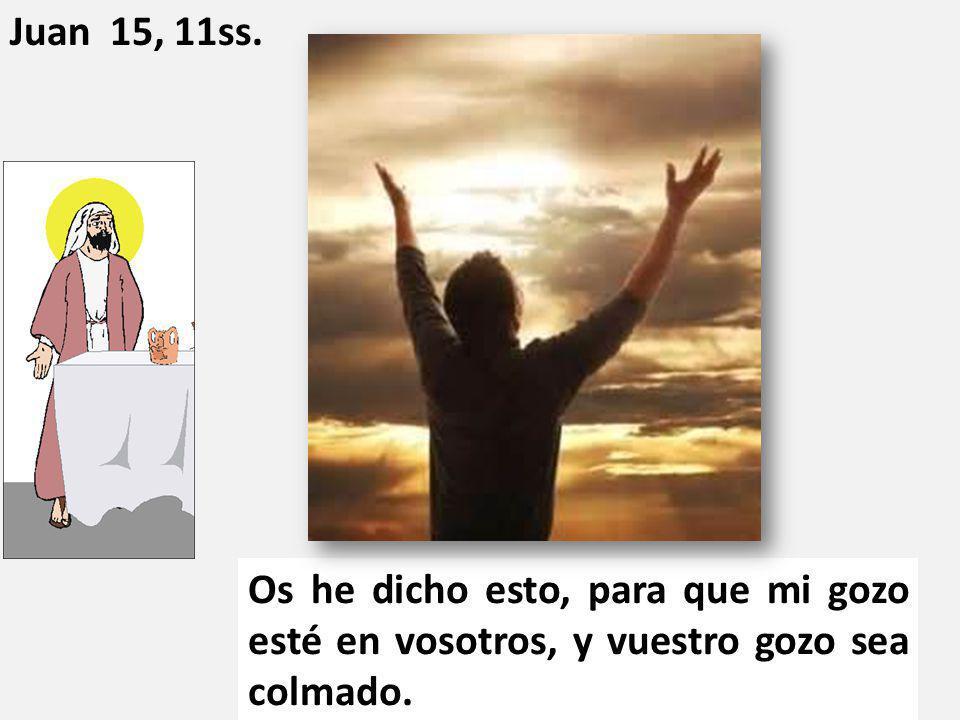 Os he dicho esto, para que mi gozo esté en vosotros, y vuestro gozo sea colmado. Juan 15, 11ss.