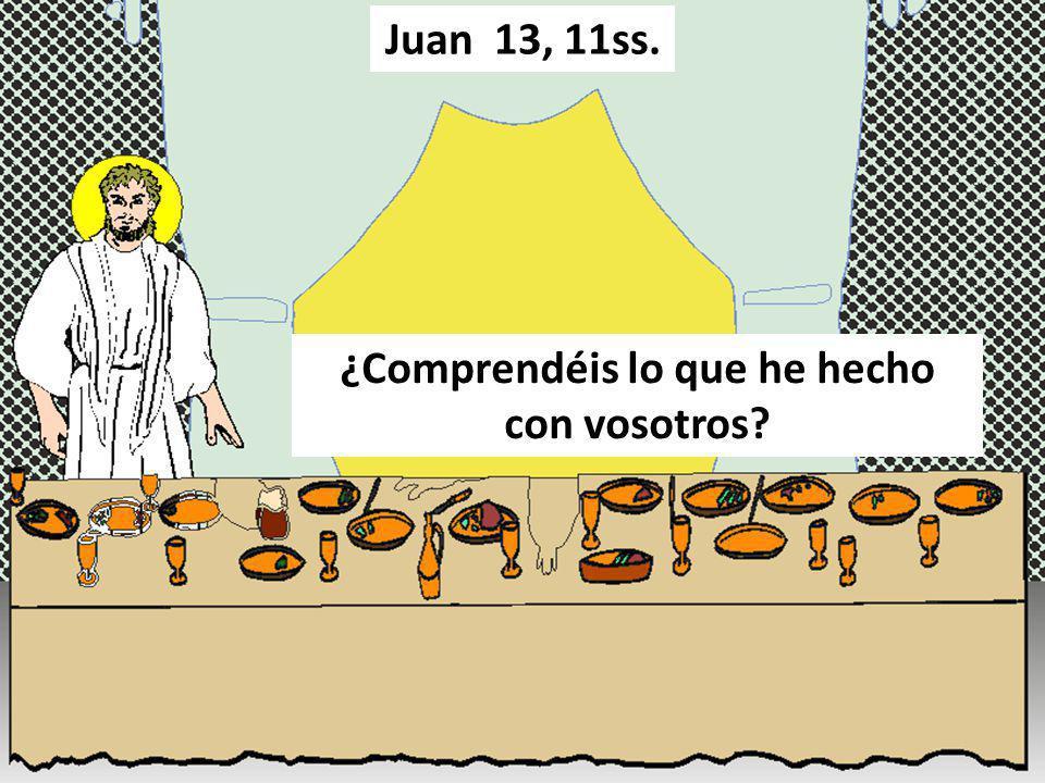 ¿Comprendéis lo que he hecho con vosotros? Juan 13, 11ss.