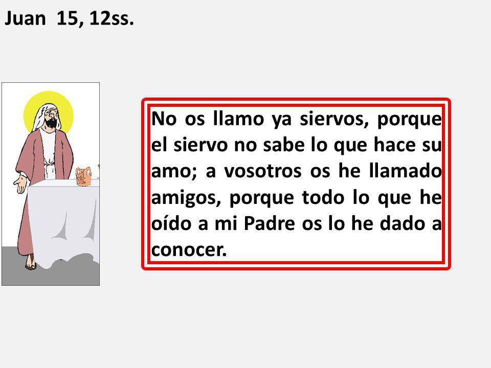 No os llamo ya siervos, porque el siervo no sabe lo que hace su amo; a vosotros os he llamado amigos, porque todo lo que he oído a mi Padre os lo he d
