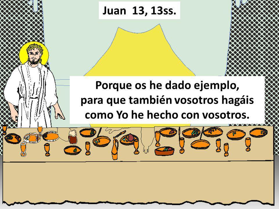 Porque os he dado ejemplo, para que también vosotros hagáis como Yo he hecho con vosotros. Juan 13, 13ss.