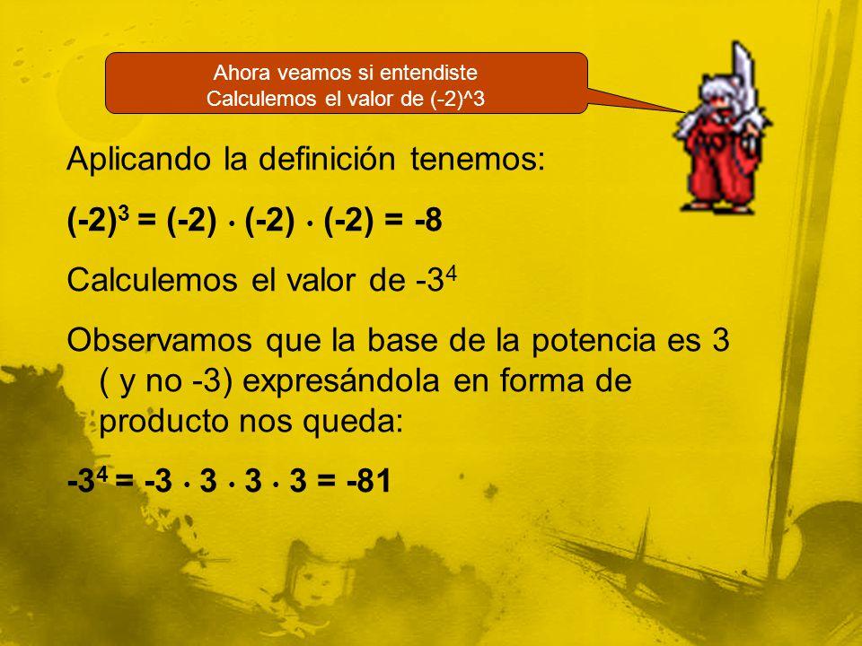 Aplicando la definición tenemos: (-2) 3 = (-2) (-2) (-2) = -8 Calculemos el valor de -3 4 Observamos que la base de la potencia es 3 ( y no -3) expresándola en forma de producto nos queda: -3 4 = -3 3 3 3 = -81 Ahora veamos si entendiste Calculemos el valor de (-2)^3
