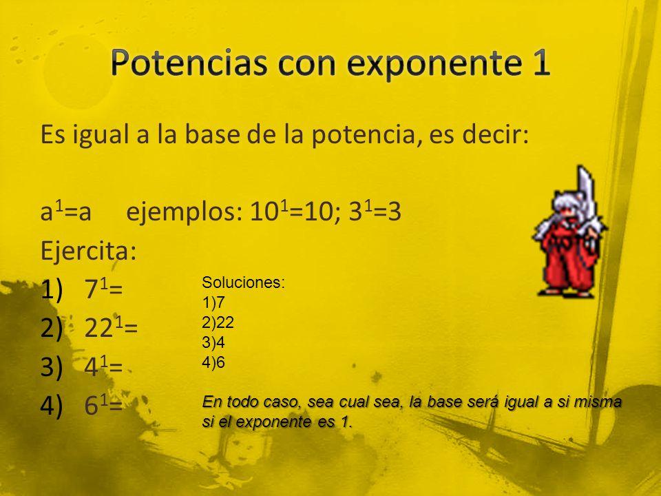 Es igual a la base de la potencia, es decir: a 1 =a ejemplos: 10 1 =10; 3 1 =3 Ejercita: 1)7 1 = 2)22 1 = 3)4 1 = 4)6 1 = Soluciones: 1)7 2)22 3)4 4)6 En todo caso, sea cual sea, la base será igual a si misma si el exponente es 1.