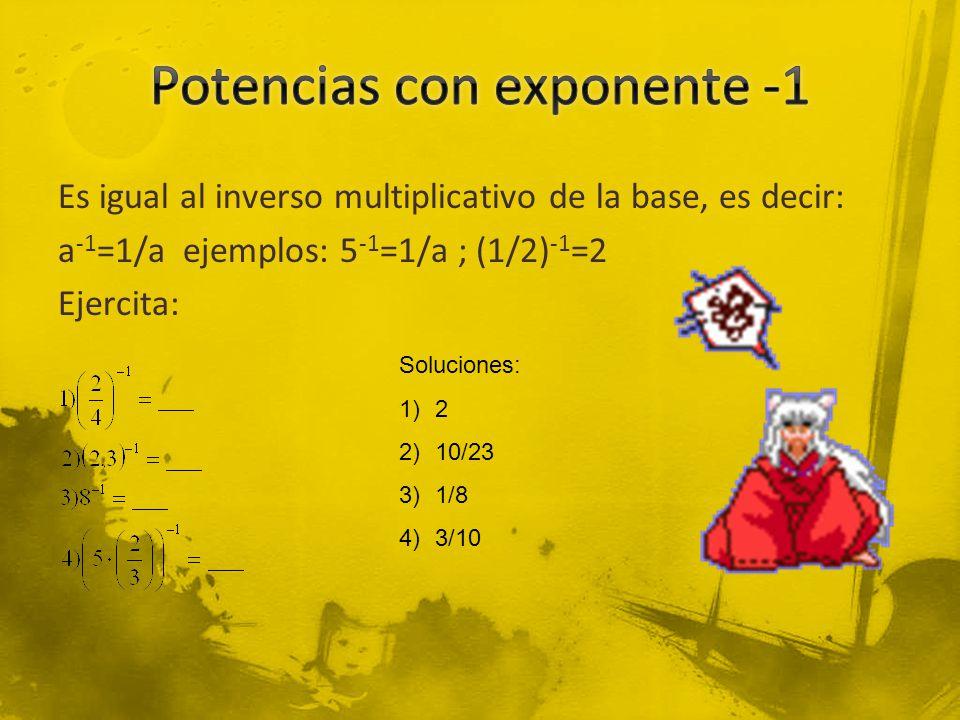 Es igual al inverso multiplicativo de la base, es decir: a -1 =1/a ejemplos: 5 -1 =1/a ; (1/2) -1 =2 Ejercita: Soluciones: 1)2 2)10/23 3)1/8 4)3/10