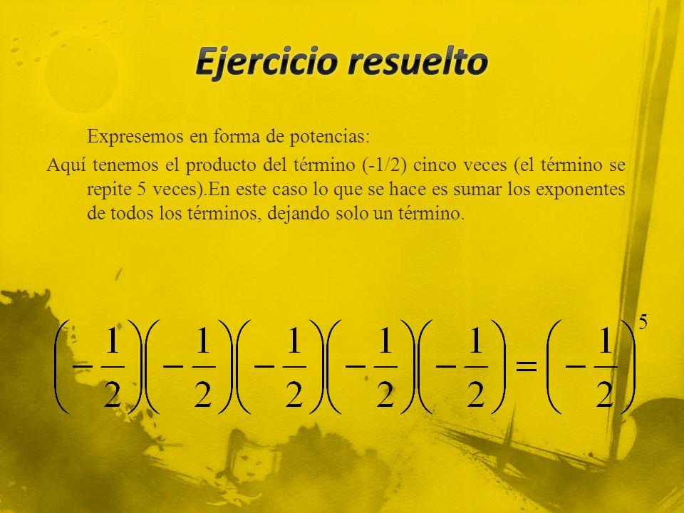 Expresemos en forma de potencias: Aquí tenemos el producto del término (-1/2) cinco veces (el término se repite 5 veces).En este caso lo que se hace es sumar los exponentes de todos los términos, dejando solo un término.