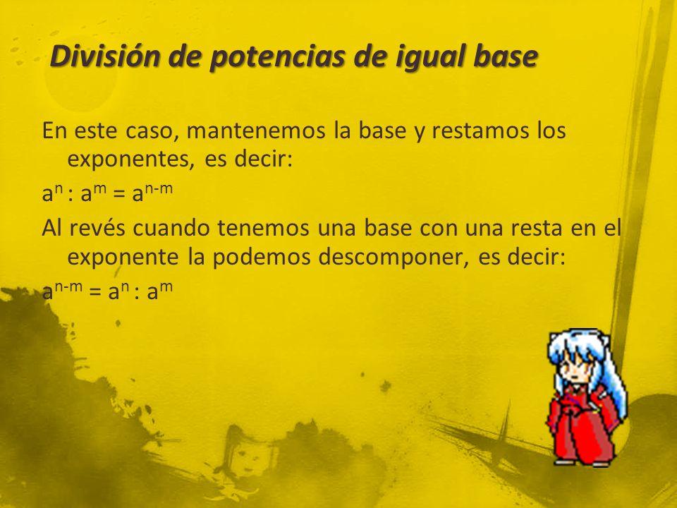 División de potencias de igual base En este caso, mantenemos la base y restamos los exponentes, es decir: a n : a m = a n-m Al revés cuando tenemos una base con una resta en el exponente la podemos descomponer, es decir: a n-m = a n : a m