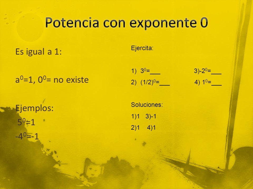 Es igual a 1: a 0 =1, 0 0 = no existe Ejemplos: 5 0 =1 -4 0 =-1 Ejercita: 1)3 0 =___ 3)-2 0 =___ 2)(1/2) 0 =___ 4) 1 0 =___ Soluciones: 1)1 3)-1 2)1 4)1