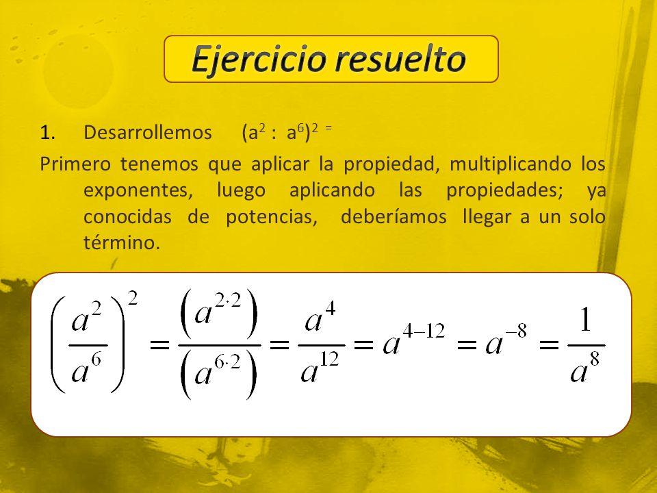1.Desarrollemos (a 2 : a 6 ) 2 = Primero tenemos que aplicar la propiedad, multiplicando los exponentes, luego aplicando las propiedades; ya conocidas de potencias, deberíamos llegar a un solo término.
