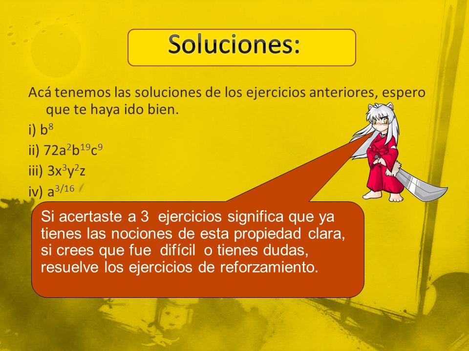 Acá tenemos las soluciones de los ejercicios anteriores, espero que te haya ido bien. i) b 8 ii) 72a 2 b 19 c 9 iii) 3x 3 y 2 z iv) a 3/16 Si acertast
