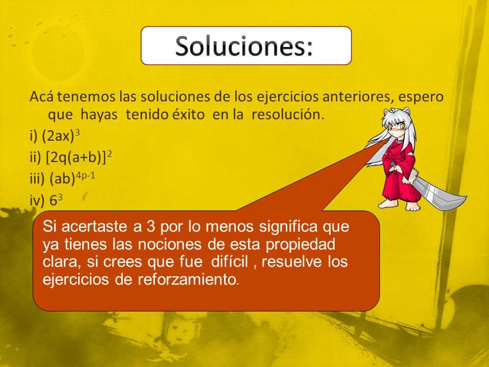 Acá tenemos las soluciones de los ejercicios anteriores, espero que hayas tenido éxito en la resolución. i) (2ax) 3 ii) [2q(a+b)] 2 iii) (ab) 4p-1 iv)