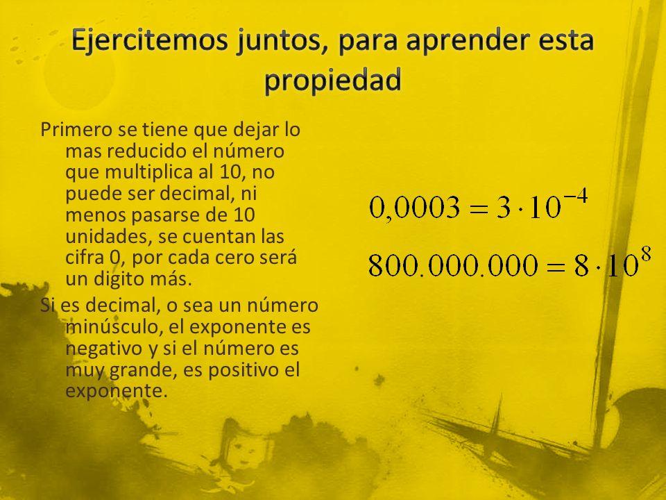 Primero se tiene que dejar lo mas reducido el número que multiplica al 10, no puede ser decimal, ni menos pasarse de 10 unidades, se cuentan las cifra 0, por cada cero será un digito más.