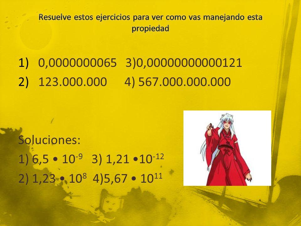 1)0,0000000065 3)0,00000000000121 2)123.000.000 4) 567.000.000.000 Soluciones: 1) 6,5 10 -9 3) 1,21 10 -12 2) 1,23 10 8 4)5,67 10 11