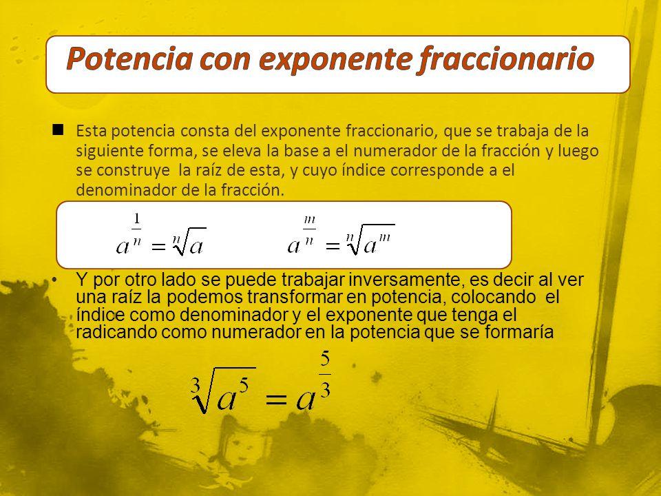 Esta potencia consta del exponente fraccionario, que se trabaja de la siguiente forma, se eleva la base a el numerador de la fracción y luego se construye la raíz de esta, y cuyo índice corresponde a el denominador de la fracción.