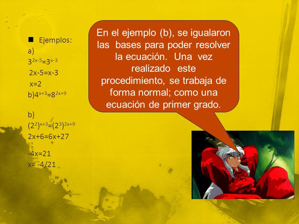 Ejemplos: a) 3 2x-5 =3 x-3 2x-5=x-3 x=2 b)4 x+3 =8 2x+9 b) (2 2 ) x+3 =(2 3 ) 2x+9 2x+6=6x+27 -4x=21 x= -4/21 En el ejemplo (b), se igualaron las bases para poder resolver la ecuación.