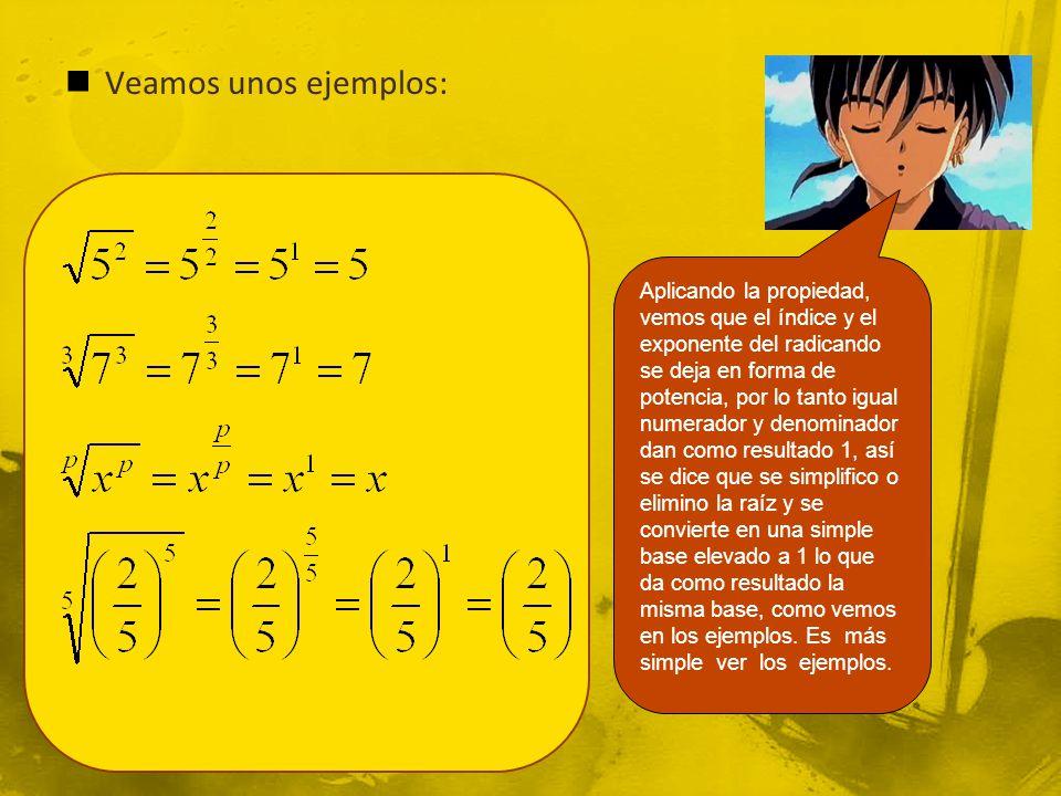 Veamos unos ejemplos: Aplicando la propiedad, vemos que el índice y el exponente del radicando se deja en forma de potencia, por lo tanto igual numerador y denominador dan como resultado 1, así se dice que se simplifico o elimino la raíz y se convierte en una simple base elevado a 1 lo que da como resultado la misma base, como vemos en los ejemplos.