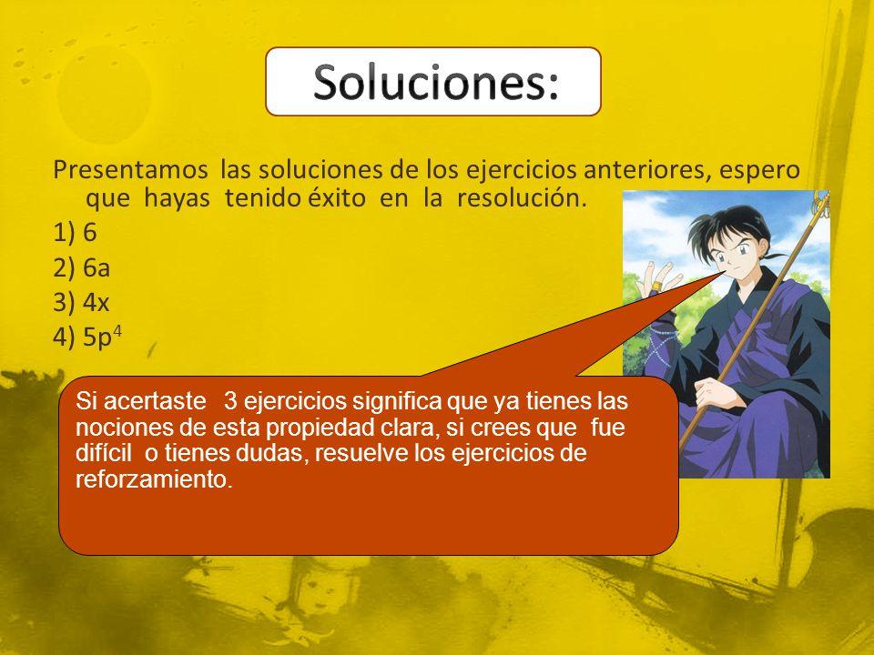Presentamos las soluciones de los ejercicios anteriores, espero que hayas tenido éxito en la resolución. 1) 6 2) 6a 3) 4x 4) 5p 4 Si acertaste 3 ejerc
