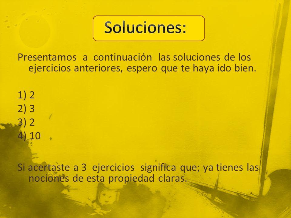 Presentamos a continuación las soluciones de los ejercicios anteriores, espero que te haya ido bien. 1) 2 2) 3 3) 2 4) 10 Si acertaste a 3 ejercicios
