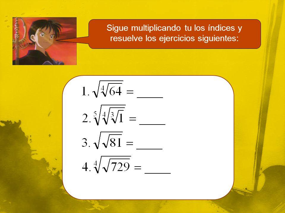 Sigue multiplicando tu los índices y resuelve los ejercicios siguientes: