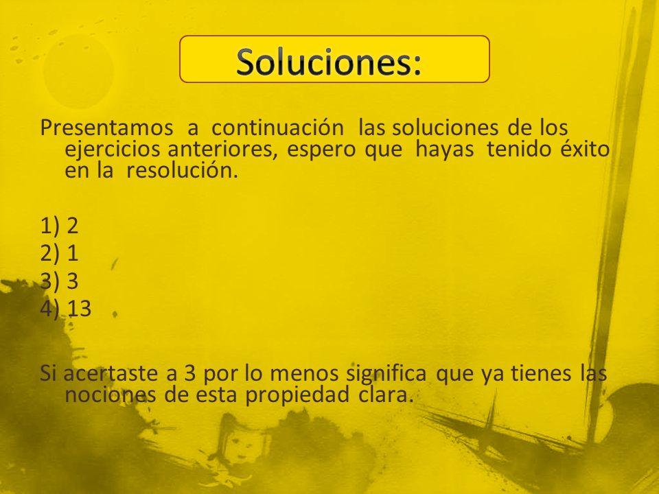 Presentamos a continuación las soluciones de los ejercicios anteriores, espero que hayas tenido éxito en la resolución. 1) 2 2) 1 3) 3 4) 13 Si acerta