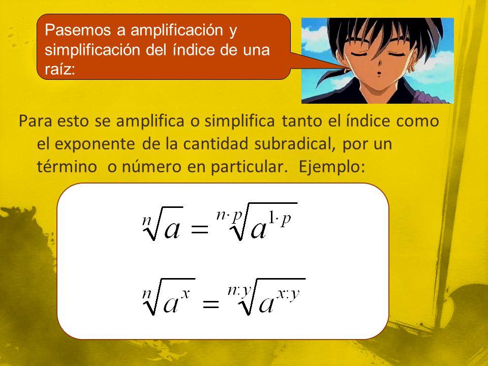 Para esto se amplifica o simplifica tanto el índice como el exponente de la cantidad subradical, por un término o número en particular. Ejemplo: Pasem
