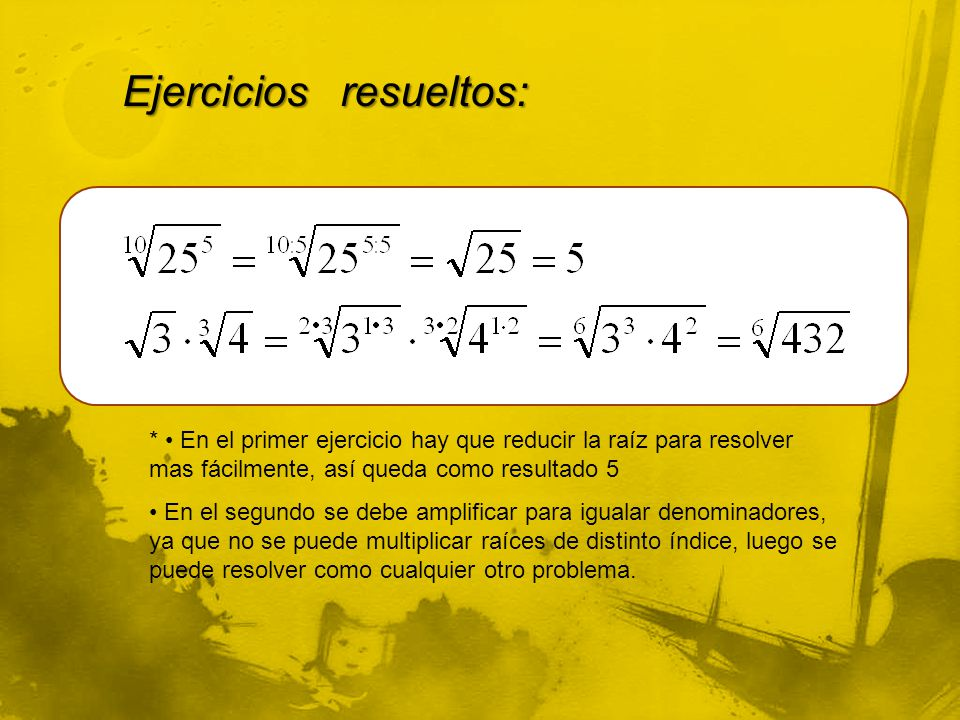 Ejercicios resueltos: * En el primer ejercicio hay que reducir la raíz para resolver mas fácilmente, así queda como resultado 5 En el segundo se debe
