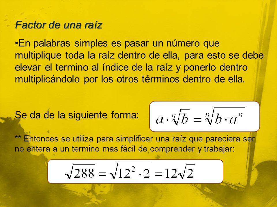 Factor de una raíz En palabras simples es pasar un número que multiplique toda la raíz dentro de ella, para esto se debe elevar el termino al índice de la raíz y ponerlo dentro multiplicándolo por los otros términos dentro de ella.