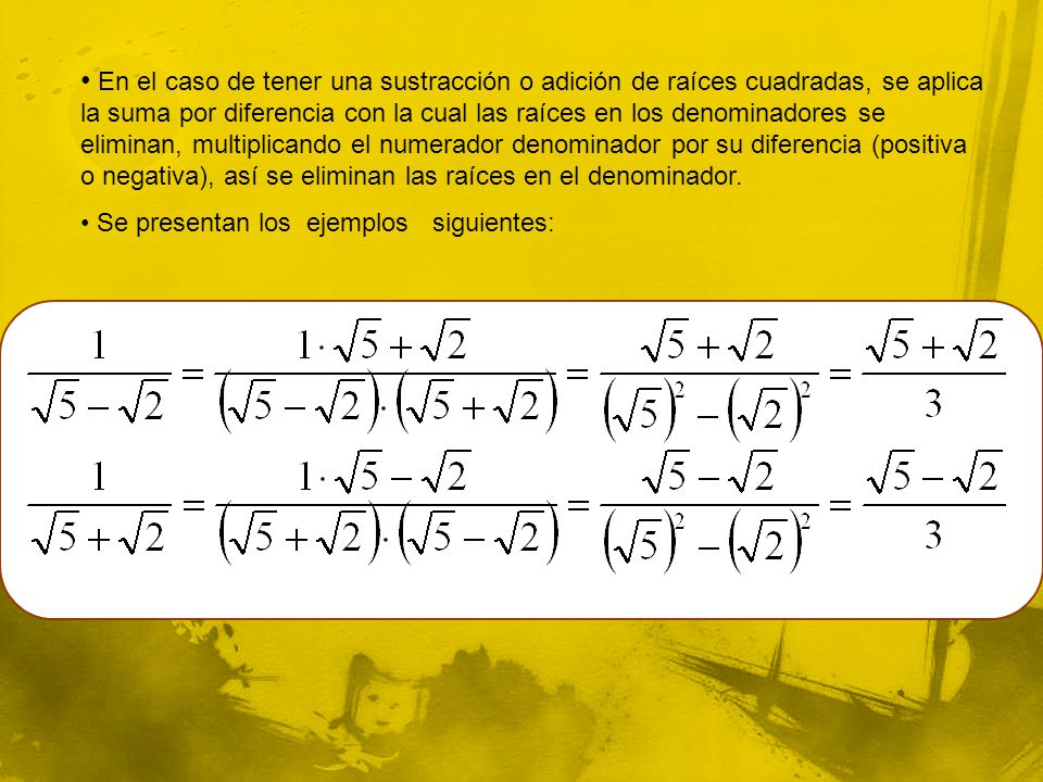 En el caso de tener una sustracción o adición de raíces cuadradas, se aplica la suma por diferencia con la cual las raíces en los denominadores se eliminan, multiplicando el numerador denominador por su diferencia (positiva o negativa), así se eliminan las raíces en el denominador.